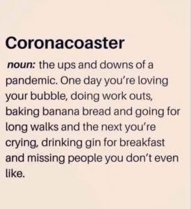 Coronacoaster noun: The ups and downs of a pandemic. One day, you're loving your bubble, doing workouts, baking banana bread and going for long walks and the next you're crying, drinking gin for breakfast and missing people you don't even like.